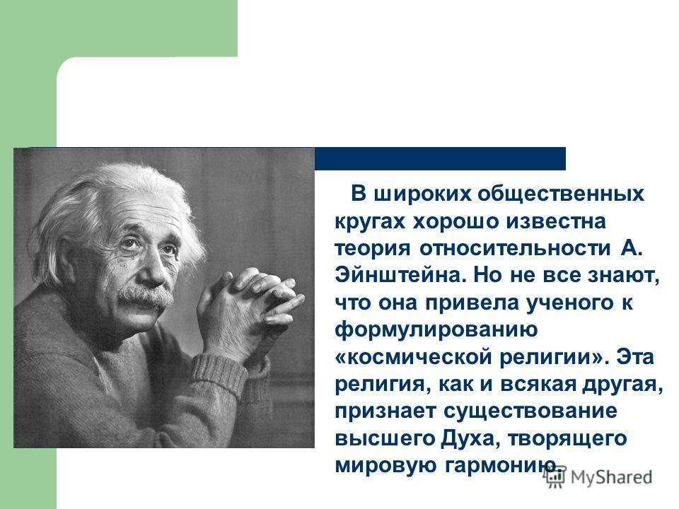 В широких общественных кругах хорошо известна теория относительности А. Эйнштейна. Но не все знают, что она привела ученого к формулированию «космической религии». Эта религия, как и всякая другая, признает существование высшего Духа, творящего миров