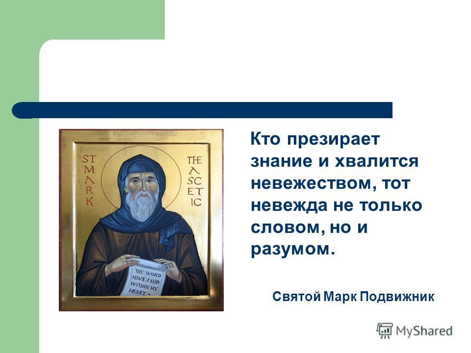 Кто презирает знание и хвалится невежеством, тот невежда не только словом, но и разумом. Святой Марк Подвижник
