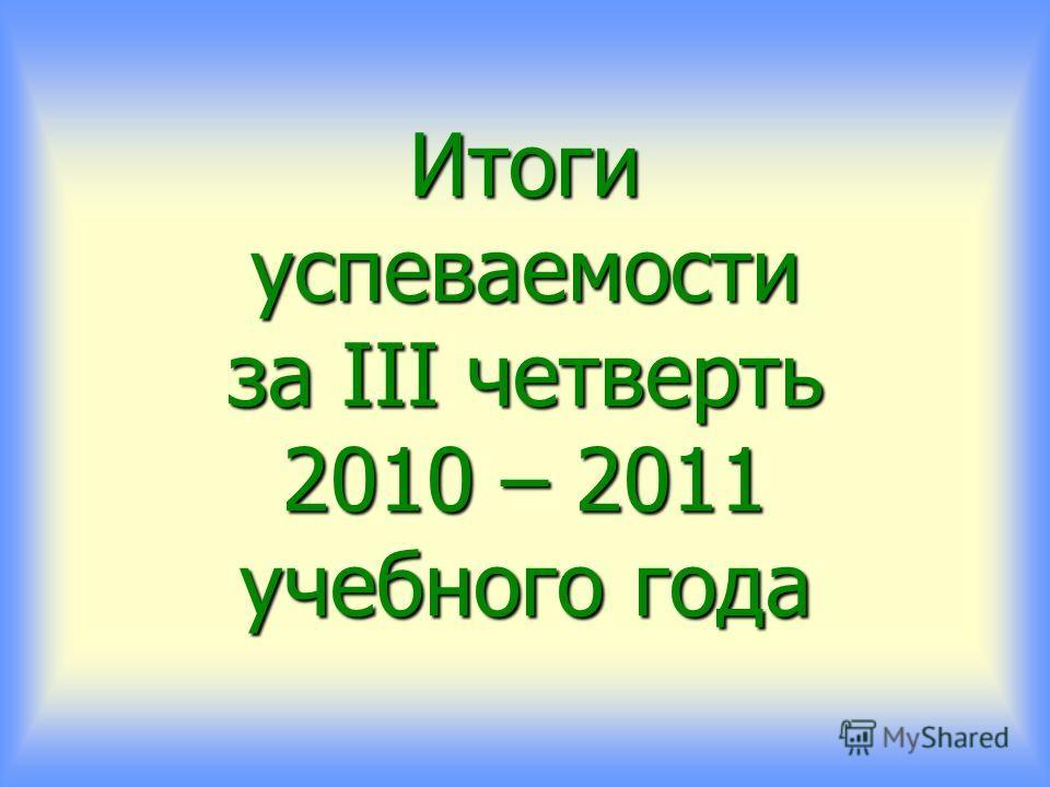 Итоги успеваемости за III четверть 2010 – 2011 учебного года