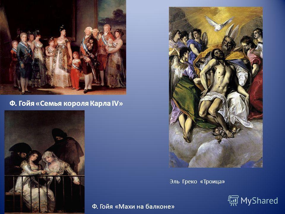 Ф. Гойя «Семья короля Карла IV» Эль Греко «Троица» Ф. Гойя «Махи на балконе»