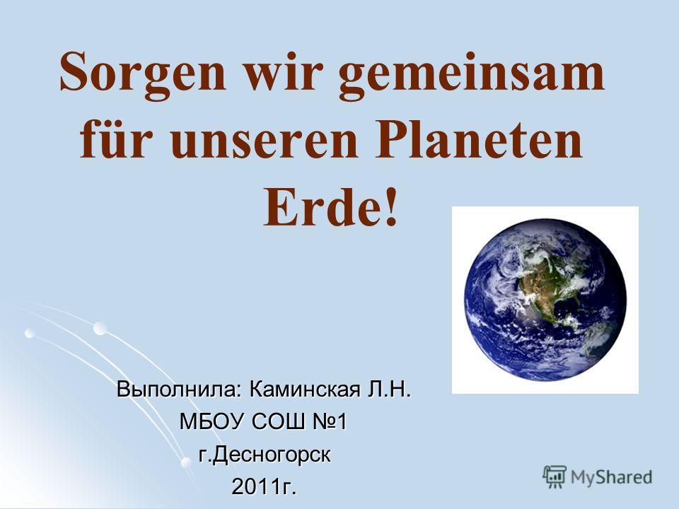 Sorgen wir gemeinsam für unseren Planeten Erde! Выполнила: Каминская Л.Н. МБОУ СОШ 1 г.Десногорск2011г.