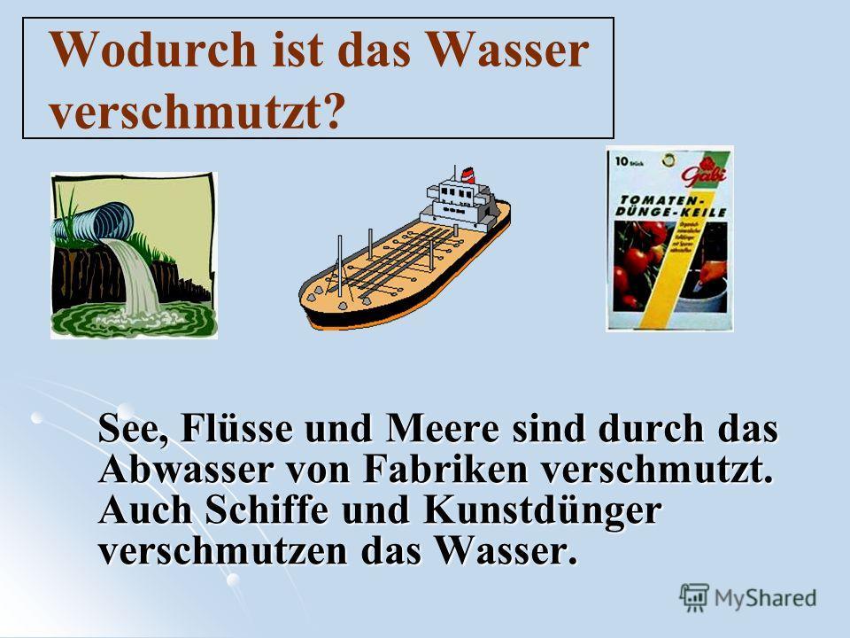 Wodurch ist das Wasser verschmutzt? See, Flüsse und Meere sind durch das Abwasser von Fabriken verschmutzt. Auch Schiffe und Kunstdünger verschmutzen das Wasser.