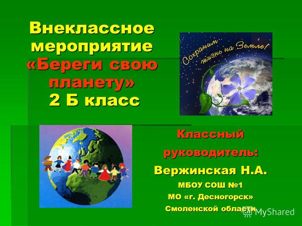 Классный руководитель: Вержинская Н.А. МБОУ СОШ 1 МО «г. Десногорск» Смоленской области Внеклассное мероприятие «Береги свою планету» 2 Б класс