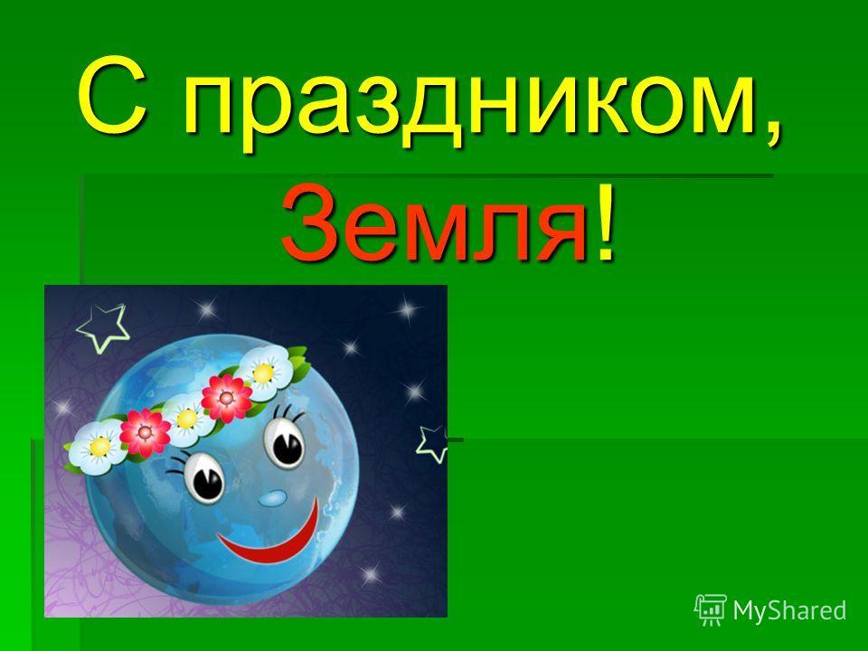 С праздником, Земля!