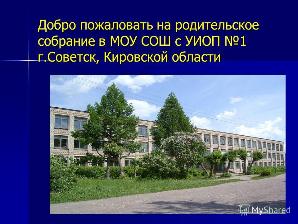 Добро пожаловать на родительское собрание в МОУ СОШ с УИОП 1 г.Советск, Кировской области