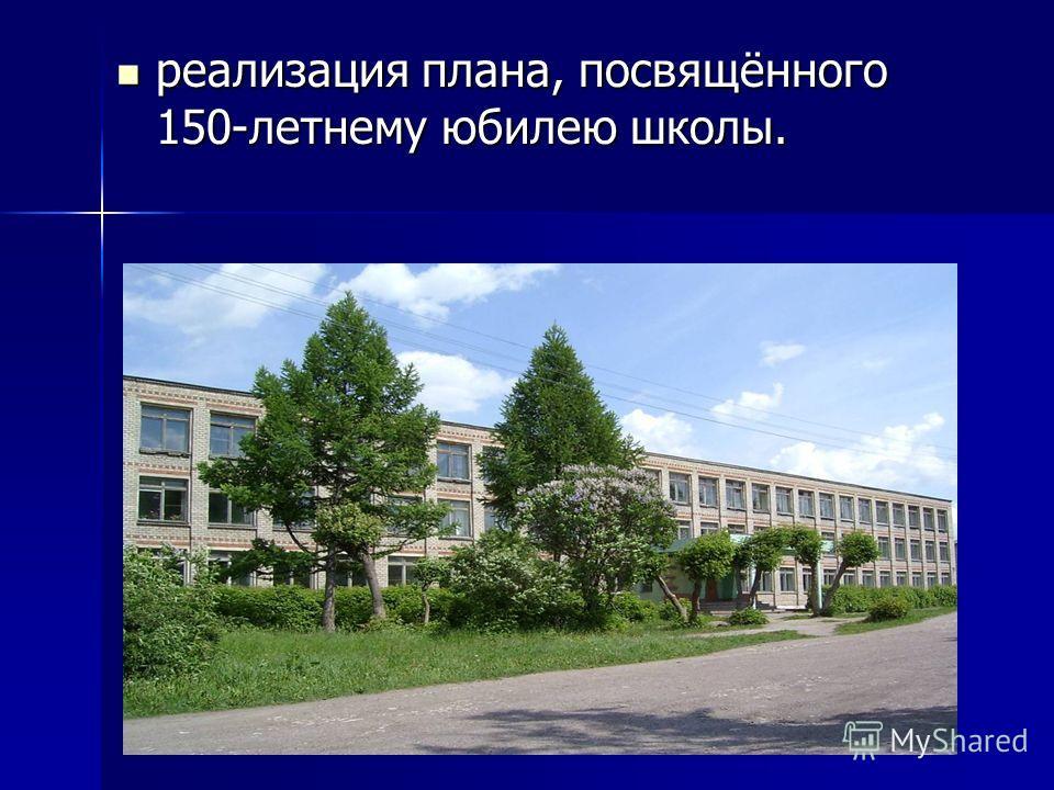 реализация плана, посвящённого 150-летнему юбилею школы. реализация плана, посвящённого 150-летнему юбилею школы.