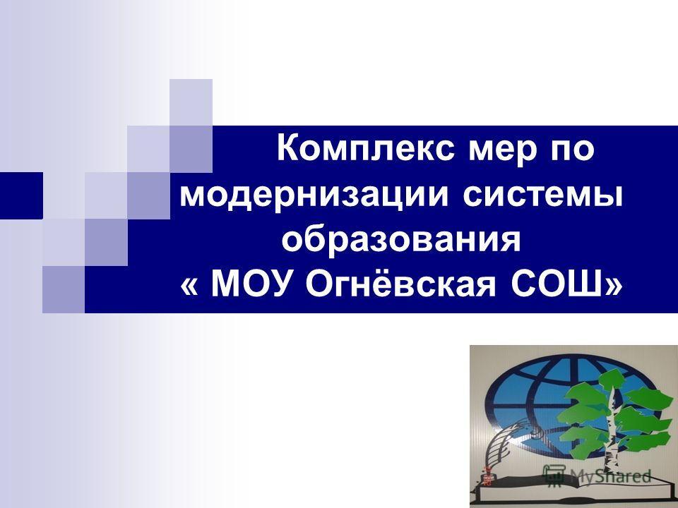 Комплекс мер по модернизации системы образования « МОУ Огнёвская СОШ»
