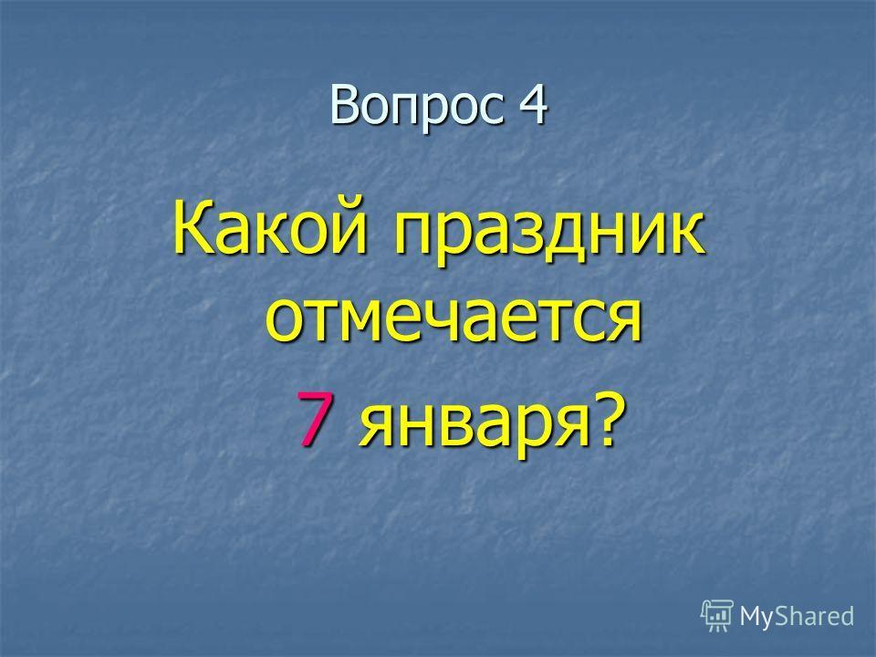 Вопрос 4 Какой праздник отмечается 7 января? 7 января?