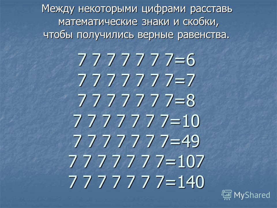 7 7 7 7 7 7 7=6 7 7 7 7 7 7 7=7 7 7 7 7 7 7 7=8 7 7 7 7 7 7 7=10 7 7 7 7 7 7 7=49 7 7 7 7 7 7 7=107 7 7 7 7 7 7 7=140 Между некоторыми цифрами расставь математические знаки и скобки, математические знаки и скобки, чтобы получились верные равенства. ч