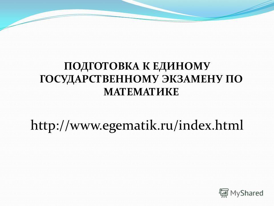 ПОДГОТОВКА К ЕДИНОМУ ГОСУДАРСТВЕННОМУ ЭКЗАМЕНУ ПО МАТЕМАТИКЕ http://www.egematik.ru/index.html