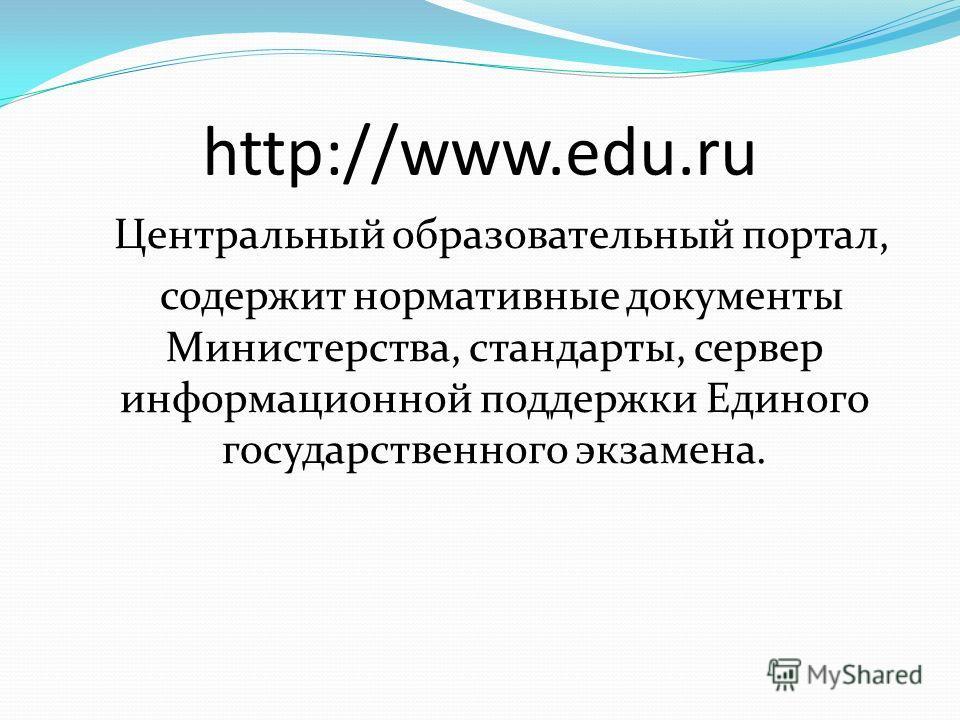 http://www.edu.ru Центральный образовательный портал, содержит нормативные документы Министерства, стандарты, сервер информационной поддержки Единого государственного экзамена.