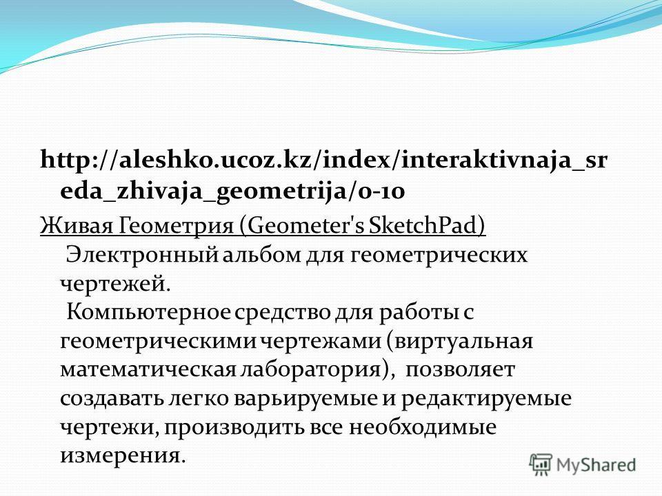 http://aleshko.ucoz.kz/index/interaktivnaja_sr eda_zhivaja_geometrija/0-10 Живая Геометрия (Geometer's SketchPad) Электронный альбом для геометрических чертежей. Компьютерное средство для работы с геометрическими чертежами (виртуальная математическая