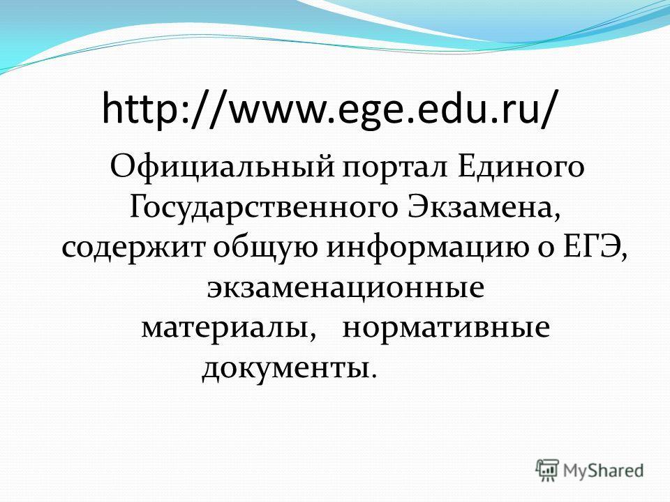 http://www.ege.edu.ru/ Официальный портал Единого Государственного Экзамена, содержит общую информацию о ЕГЭ, экзаменационные материалы, нормативные документы.