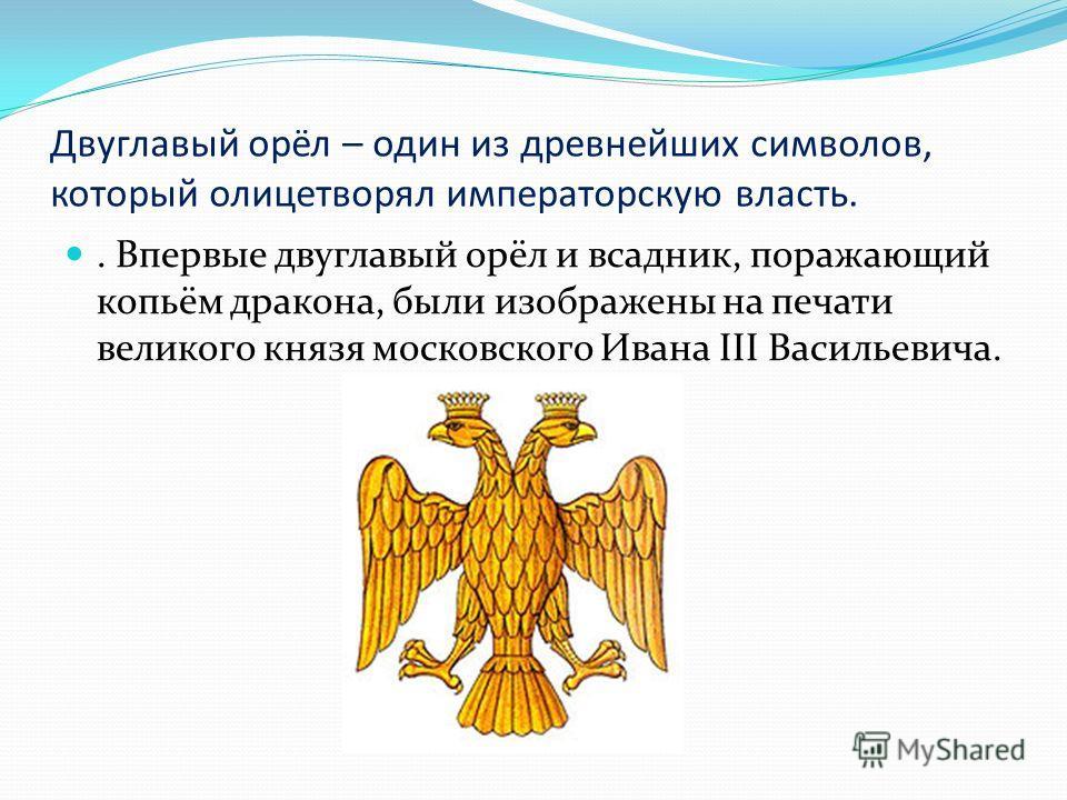 Двуглавый орёл – один из древнейших символов, который олицетворял императорскую власть.. Впервые двуглавый орёл и всадник, поражающий копьём дракона, были изображены на печати великого князя московского Ивана III Васильевича.