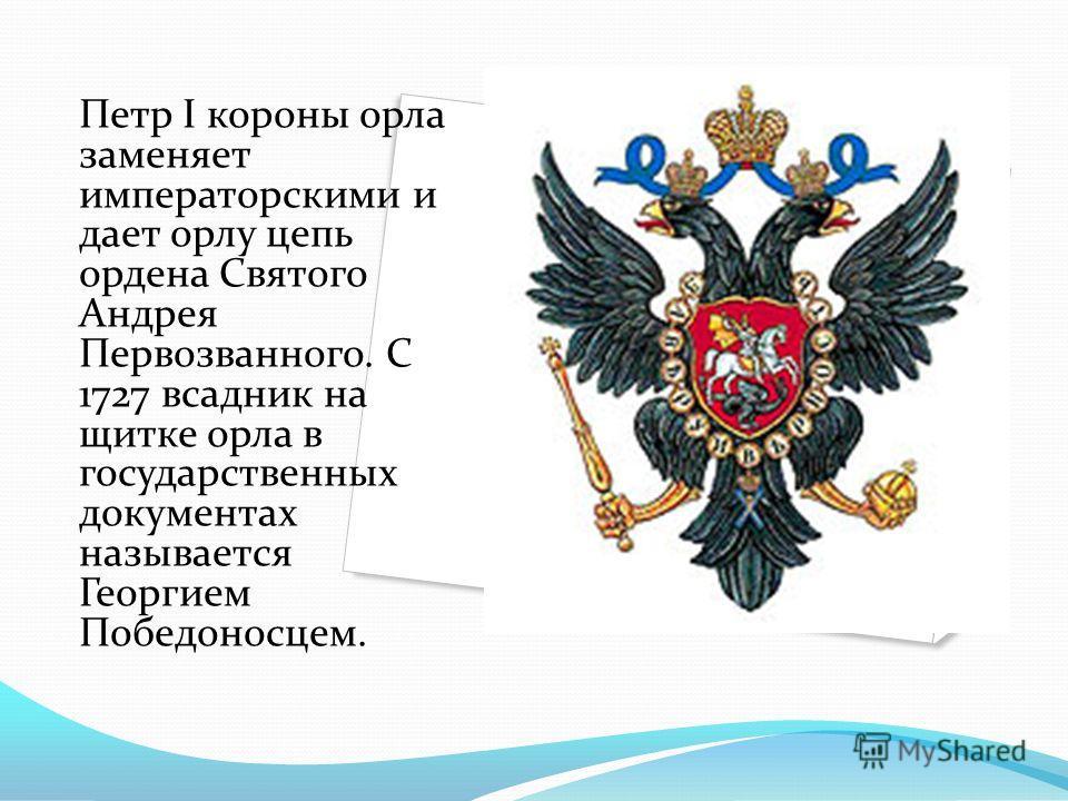 Петр I короны орла заменяет императорскими и дает орлу цепь ордена Святого Андрея Первозванного. С 1727 всадник на щитке орла в государственных документах называется Георгием Победоносцем.
