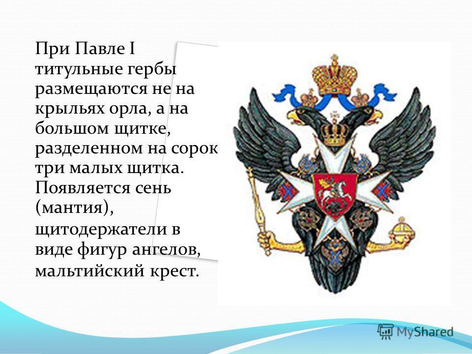 При Павле I титульные гербы размещаются не на крыльях орла, а на большом щитке, разделенном на сорок три малых щитка. Появляется сень (мантия), щитодержатели в виде фигур ангелов, мальтийский крест.