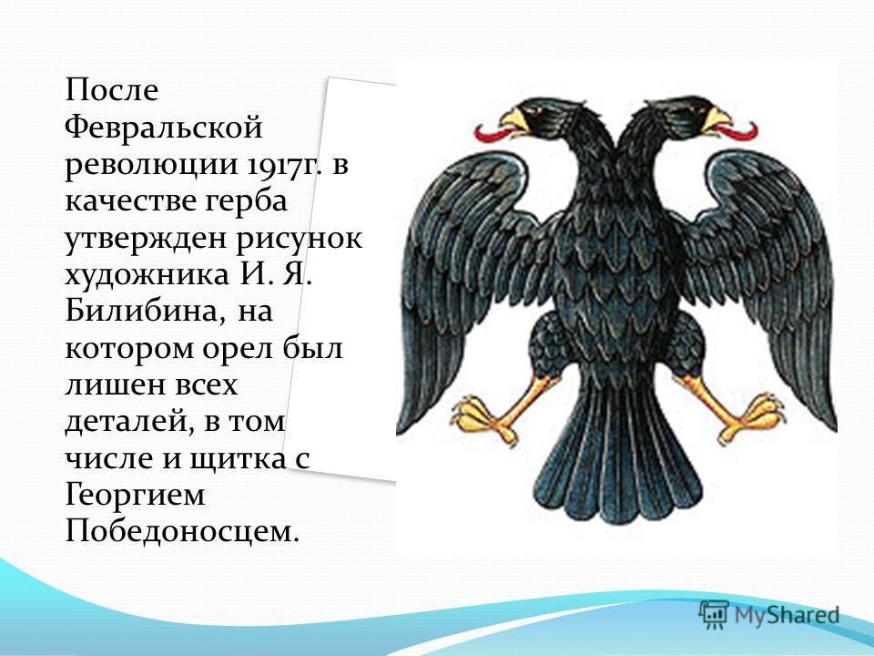 После Февральской революции 1917г. в качестве герба утвержден рисунок художника И. Я. Билибина, на котором орел был лишен всех деталей, в том числе и щитка с Георгием Победоносцем.