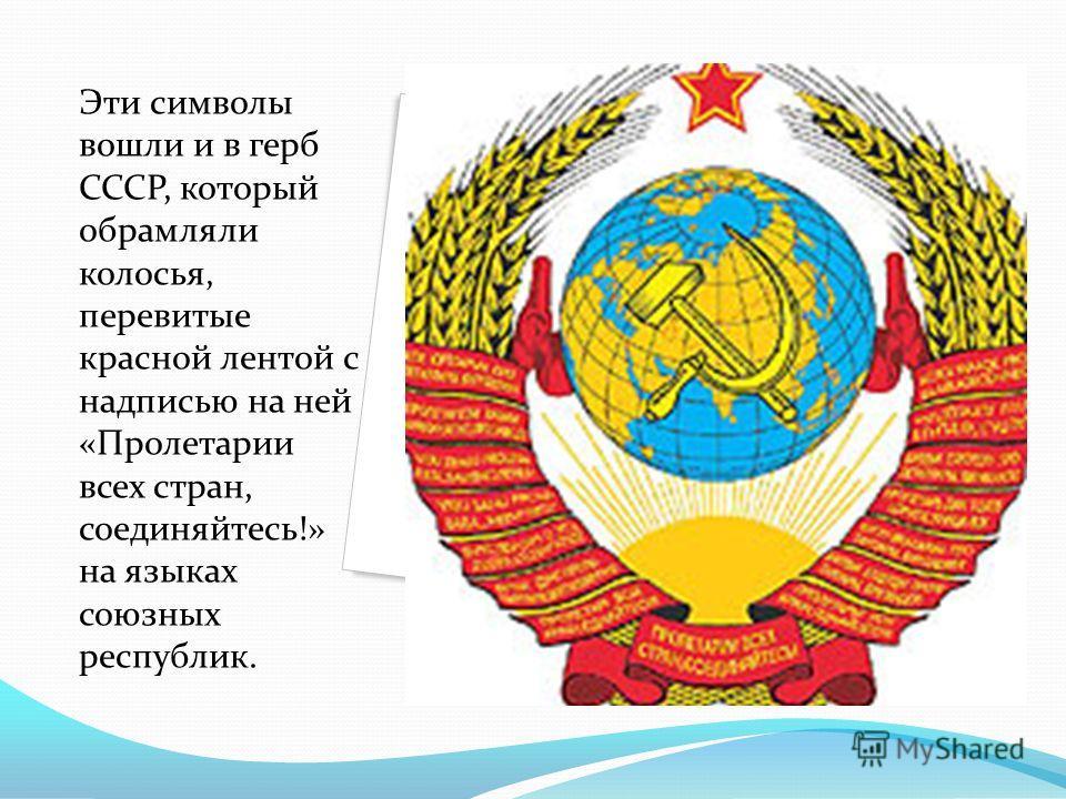 Эти символы вошли и в герб СССР, который обрамляли колосья, перевитые красной лентой с надписью на ней «Пролетарии всех стран, соединяйтесь!» на языках союзных республик.