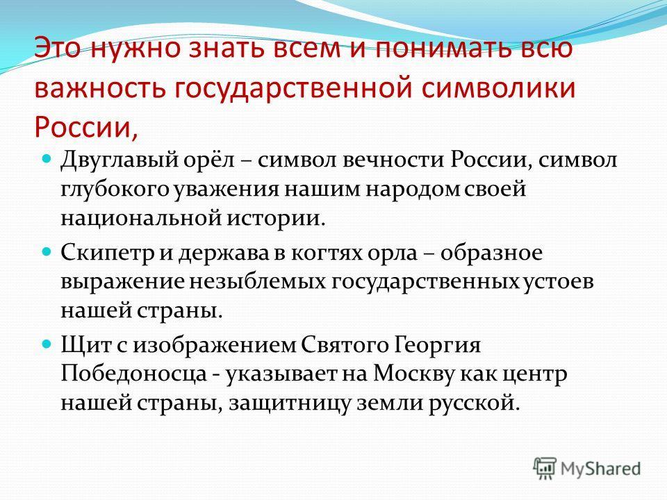 Это нужно знать всем и понимать всю важность государственной символики России, Двуглавый орёл – символ вечности России, символ глубокого уважения нашим народом своей национальной истории. Скипетр и держава в когтях орла – образное выражение незыблемы