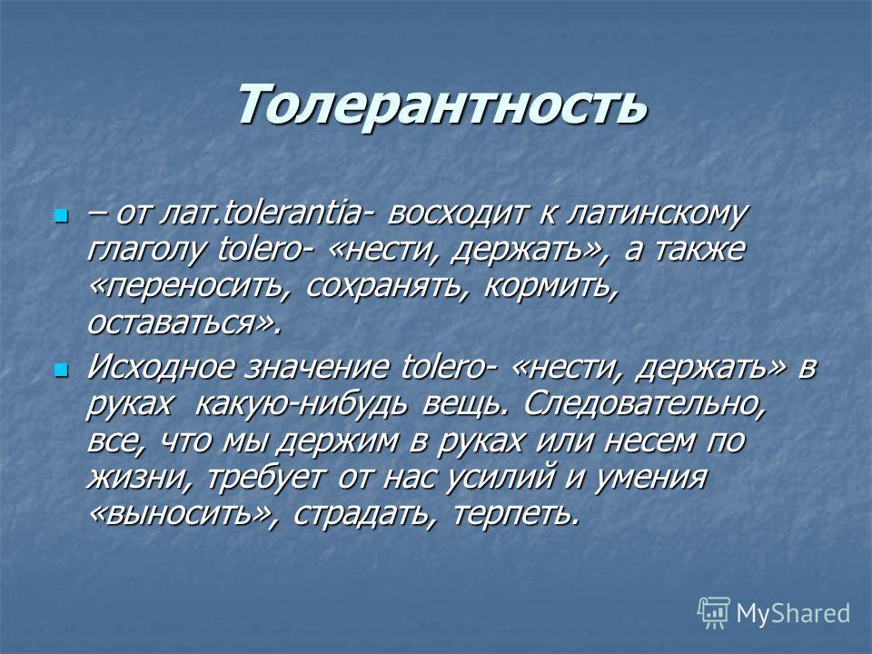Толерантность – от лат.tolerantia- восходит к латинскому глаголу tolerо- «нести, держать», а также «переносить, сохранять, кормить, оставаться». – от лат.tolerantia- восходит к латинскому глаголу tolerо- «нести, держать», а также «переносить, сохраня