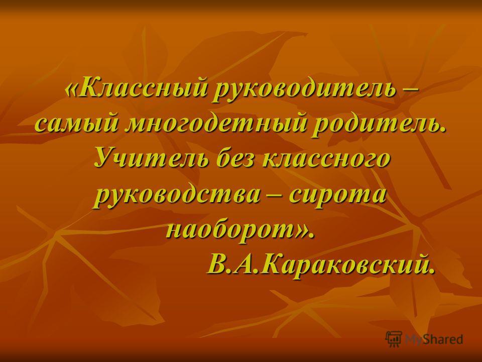 «Классный руководитель – самый многодетный родитель. Учитель без классного руководства – сирота наоборот». В.А.Караковский.