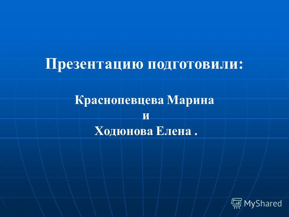 Презентацию подготовили: Краснопевцева Марина и Ходюнова Елена.