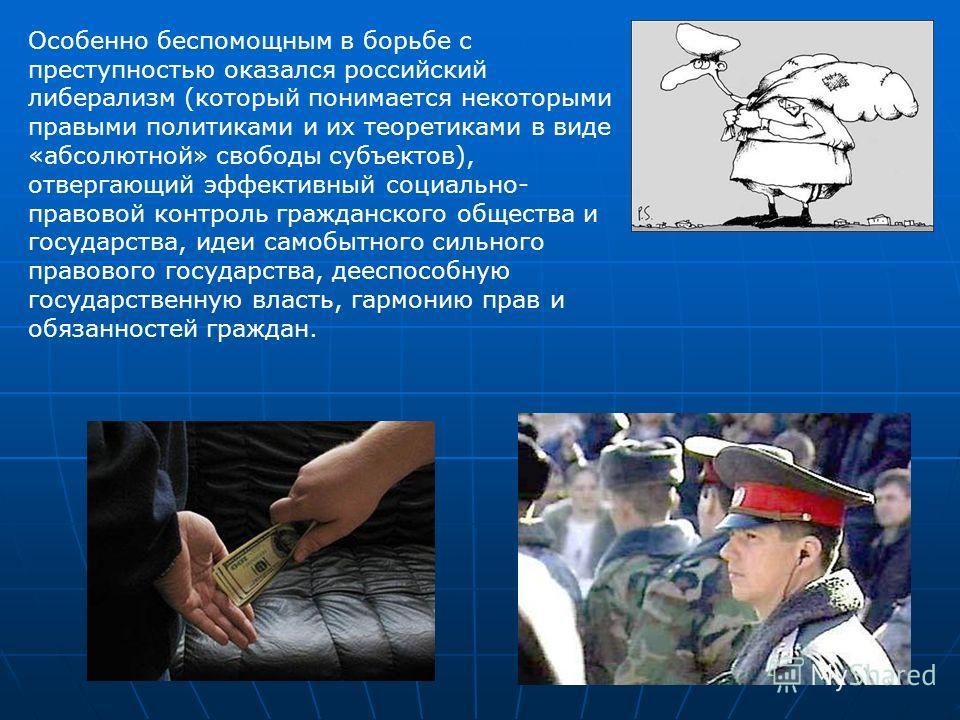 Особенно беспомощным в борьбе с преступностью оказался российский либерализм (который понимается некоторыми правыми политиками и их теоретиками в виде «абсолютной» свободы субъектов), отвергающий эффективный социально- правовой контроль гражданского