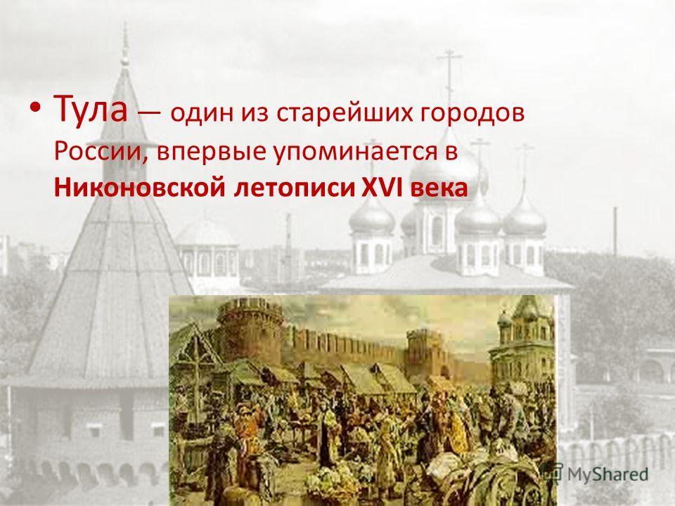 Тула один из старейших городов России, впервые упоминается в Никоновской летописи XVI века