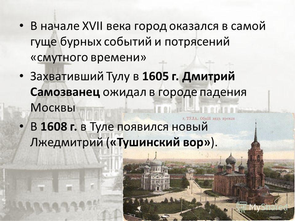 В начале XVII века город оказался в самой гуще бурных событий и потрясений «смутного времени» Захвативший Тулу в 1605 г. Дмитрий Самозванец ожидал в городе падения Москвы В 1608 г. в Туле появился новый Лжедмитрий («Тушинский вор»).