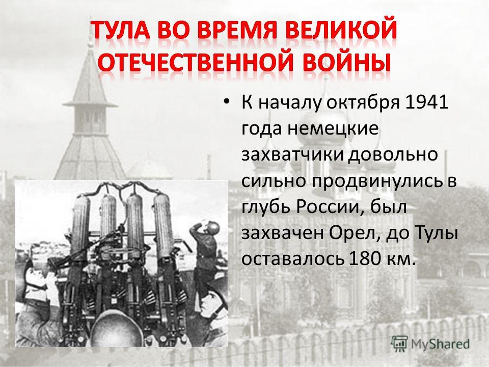 К началу октября 1941 года немецкие захватчики довольно сильно продвинулись в глубь России, был захвачен Орел, до Тулы оставалось 180 км.