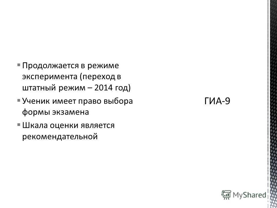 Продолжается в режиме эксперимента (переход в штатный режим – 2014 год) Ученик имеет право выбора формы экзамена Шкала оценки является рекомендательной