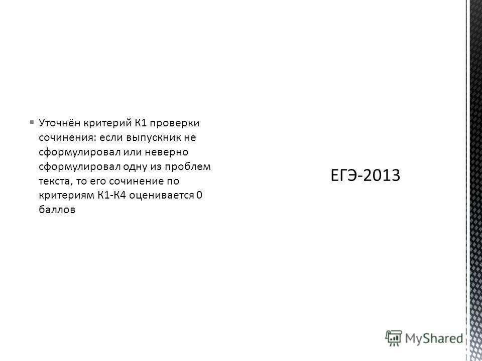 Уточнён критерий К1 проверки сочинения: если выпускник не сформулировал или неверно сформулировал одну из проблем текста, то его сочинение по критериям К1-К4 оценивается 0 баллов