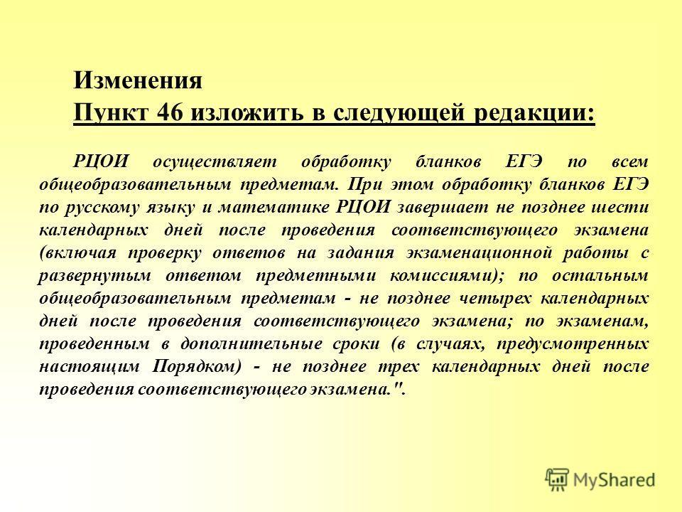 Изменения Пункт 46 изложить в следующей редакции: РЦОИ осуществляет обработку бланков ЕГЭ по всем общеобразовательным предметам. При этом обработку бланков ЕГЭ по русскому языку и математике РЦОИ завершает не позднее шести календарных дней после пров