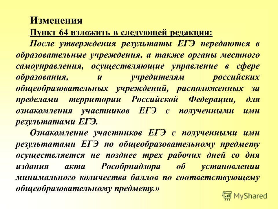 Изменения Пункт 64 изложить в следующей редакции: После утверждения результаты ЕГЭ передаются в образовательные учреждения, а также органы местного самоуправления, осуществляющие управление в сфере образования, и учредителям российских общеобразовате