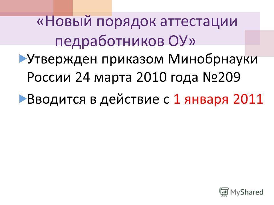 « Новый порядок аттестации педработников ОУ » Утвержден приказом Минобрнауки России 24 марта 2010 года 209 Вводится в действие с 1 января 2011