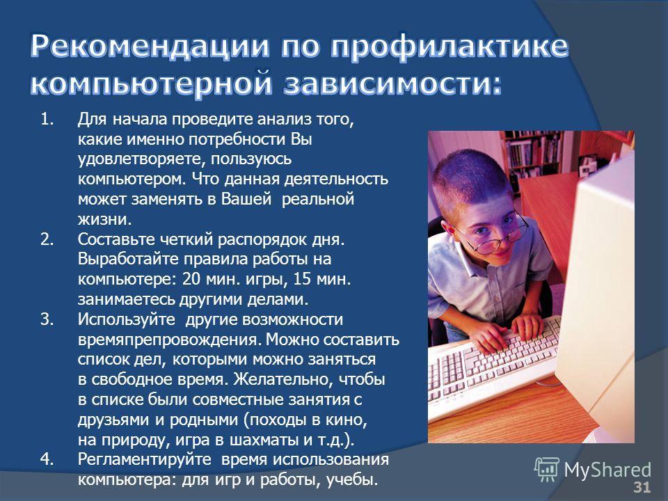 1.Для начала проведите анализ того, какие именно потребности Вы удовлетворяете, пользуюсь компьютером. Что данная деятельность может заменять в Вашей реальной жизни. 2.Составьте четкий распорядок дня. Выработайте правила работы на компьютере: 20 мин.