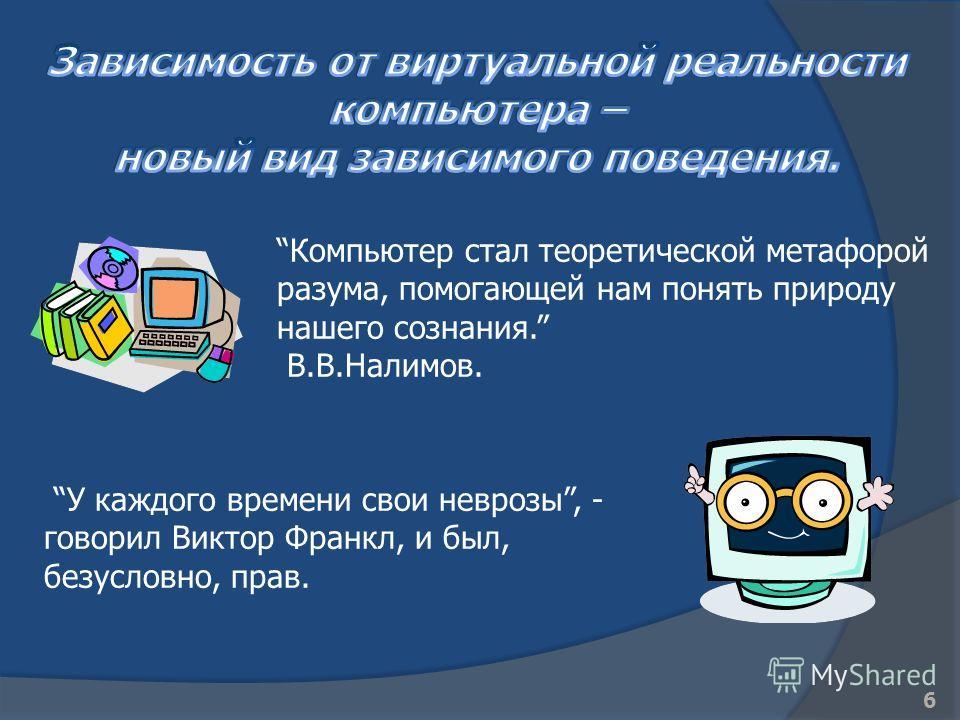 Компьютер стал теоретической метафорой разума, помогающей нам понять природу нашего сознания. В.В.Налимов. У каждого времени свои неврозы, - говорил Виктор Франкл, и был, безусловно, прав. 6