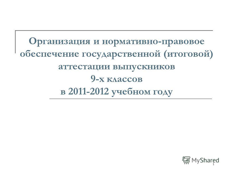 1 Организация и нормативно-правовое обеспечение государственной (итоговой) аттестации выпускников 9-х классов в 2011-2012 учебном году