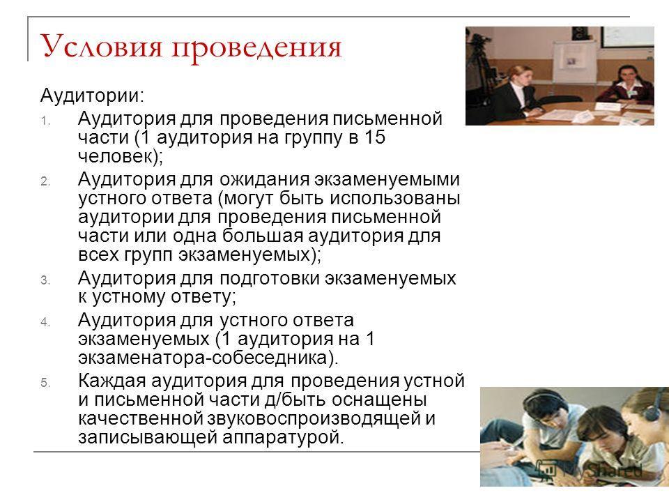 Условия проведения Аудитории: 1. Аудитория для проведения письменной части (1 аудитория на группу в 15 человек); 2. Аудитория для ожидания экзаменуемыми устного ответа (могут быть использованы аудитории для проведения письменной части или одна больша