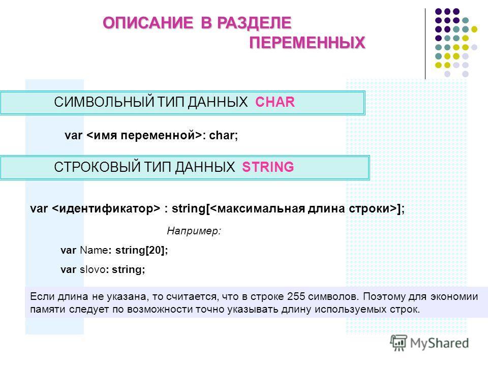 ОПИСАНИЕ В РАЗДЕЛЕ ПЕРЕМЕННЫХ СИМВОЛЬНЫЙ ТИП ДАННЫХ CHAR var : string[ ]; var : char; Например: var Name: string[20]; var slovo: string; СТРОКОВЫЙ ТИП ДАННЫХ STRING Если длина не указана, то считается, что в строке 255 символов. Поэтому для экономии