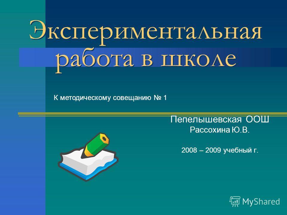 Экспериментальная работа в школе Экспериментальная работа в школе Пепелышевская ООШ Рассохина Ю.В. 2008 – 2009 учебный г. К методическому совещанию 1
