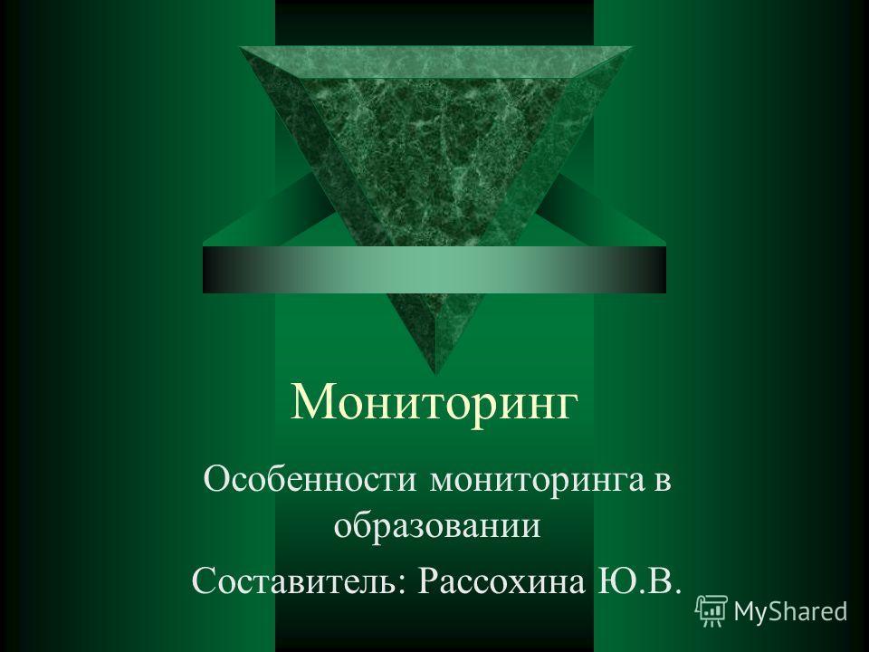 Мониторинг Особенности мониторинга в образовании Составитель: Рассохина Ю.В.