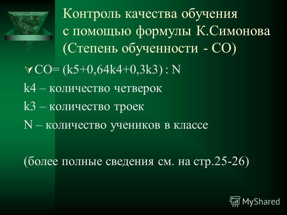 Контроль качества обучения с помощью формулы К.Симонова (Степень обученности - СО) СО= (k5+0,64k4+0,3k3) : N k4 – количество четверок k3 – количество троек N – количество учеников в классе (более полные сведения см. на стр.25-26)