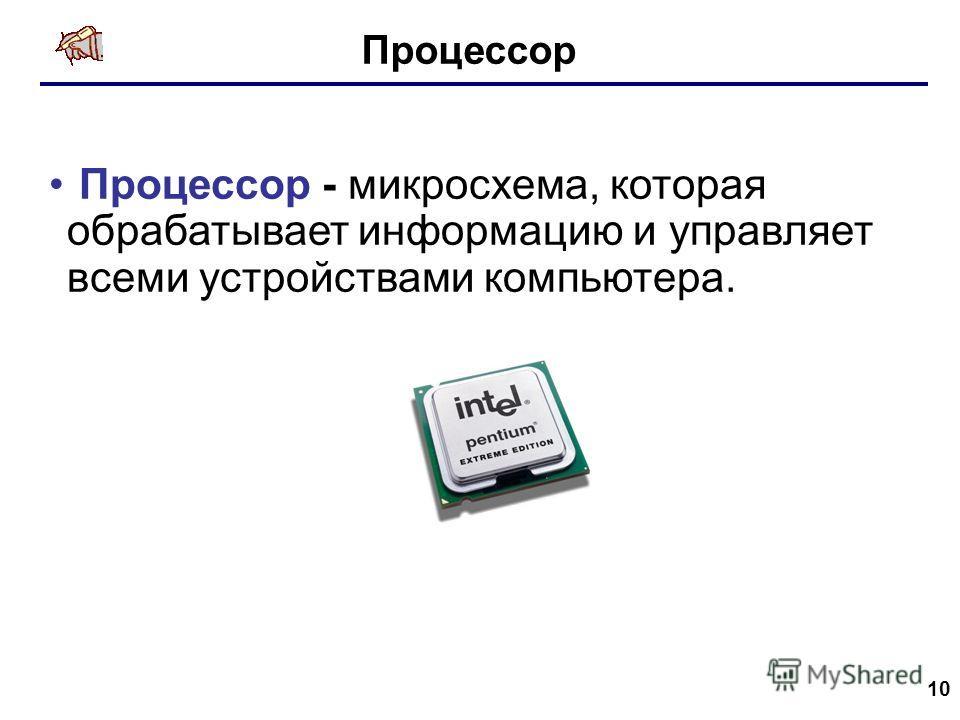 10 Процессор Процессор - микросхема, которая обрабатывает информацию и управляет всеми устройствами компьютера.