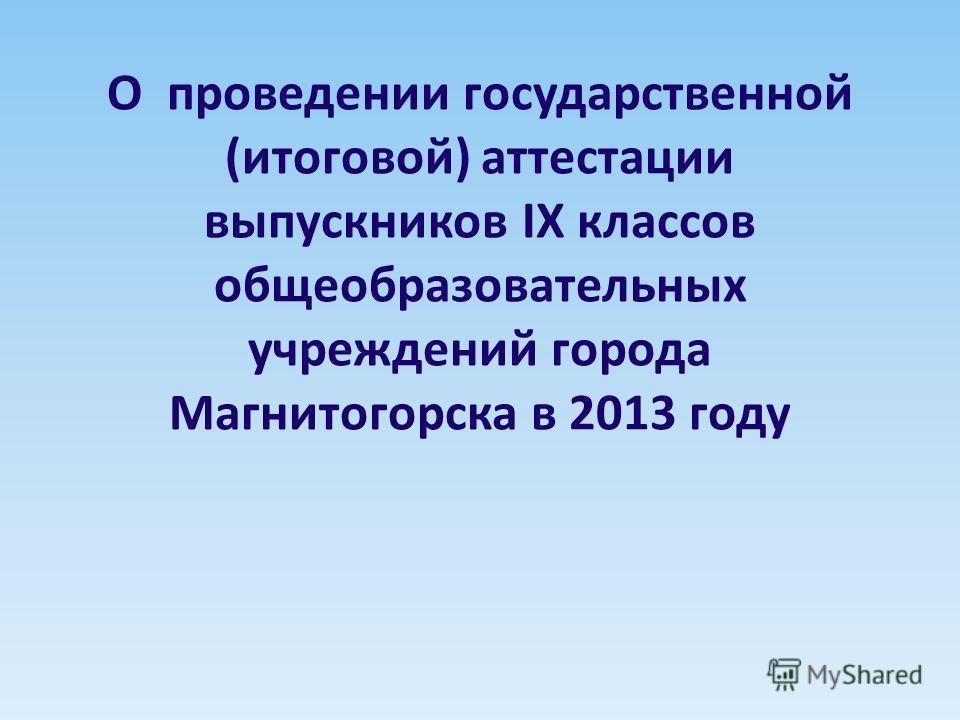 О проведении государственной (итоговой) аттестации выпускников IX классов общеобразовательных учреждений города Магнитогорска в 2013 году
