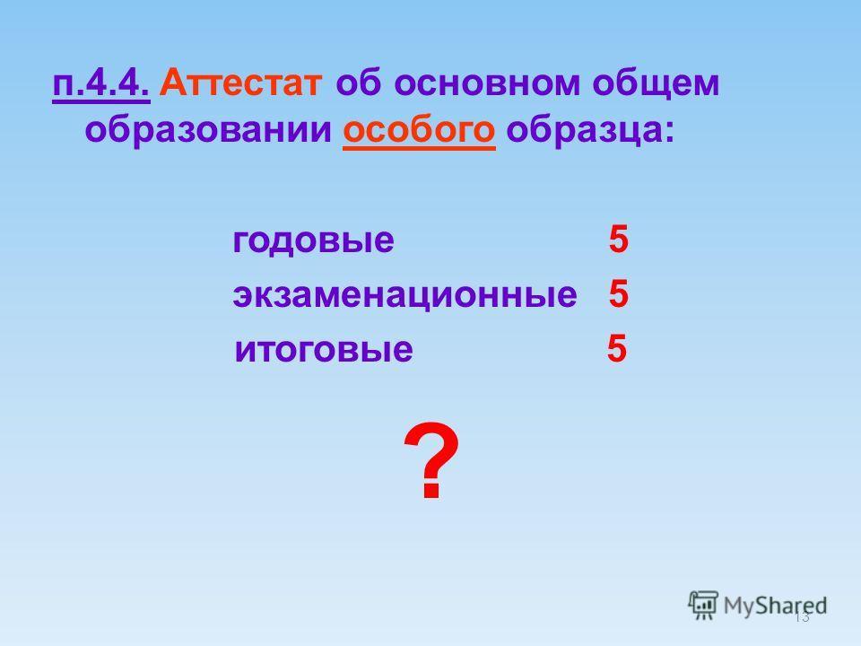 13 п.4.4. Аттестат об основном общем образовании особого образца: годовые 5 экзаменационные 5 итоговые 5 ?