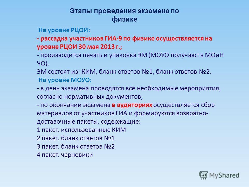 На уровне РЦОИ: - рассадка участников ГИА-9 по физике осуществляется на уровне РЦОИ 30 мая 2013 г.; - производится печать и упаковка ЭМ (МОУО получают в МОиН ЧО). ЭМ состоят из: КИМ, бланк ответов 1, бланк ответов 2. На уровне МОУО: - в день экзамена