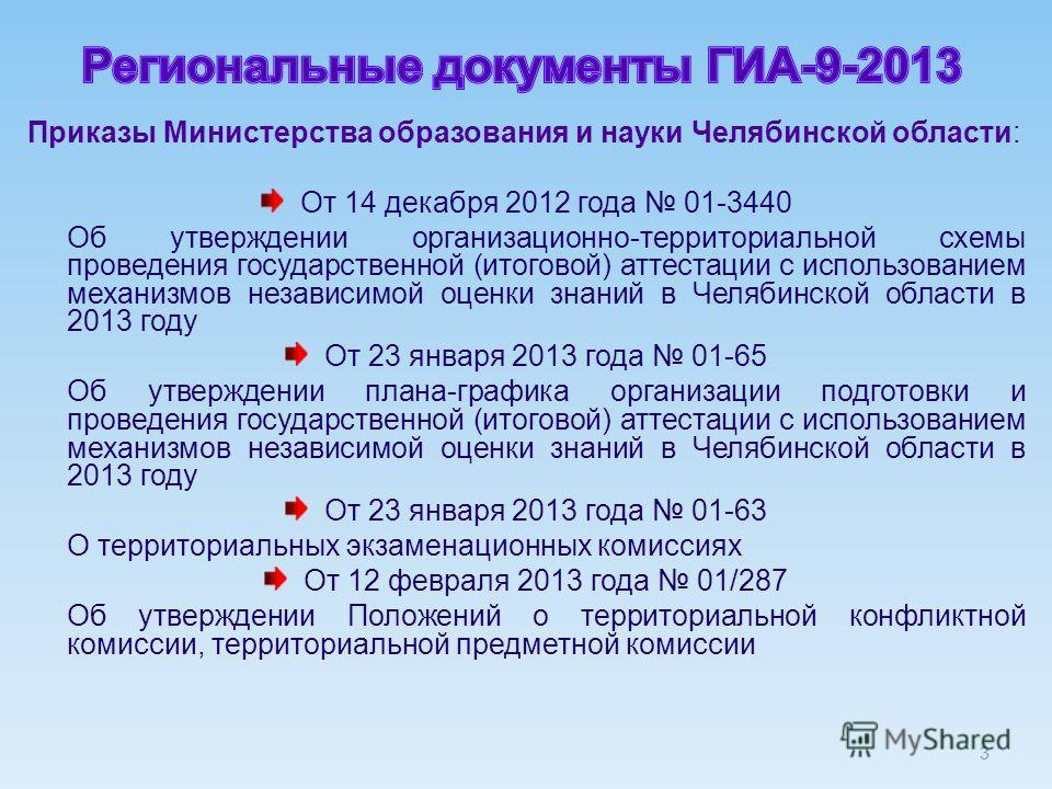 3 Приказы Министерства образования и науки Челябинской области: От 14 декабря 2012 года 01-3440 Об утверждении организационно-территориальной схемы проведения государственной (итоговой) аттестации с использованием механизмов независимой оценки знаний