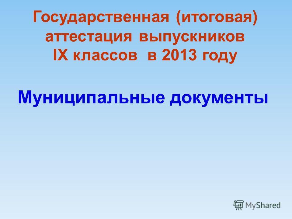 Государственная (итоговая) аттестация выпускников IX классов в 2013 году Муниципальные документы
