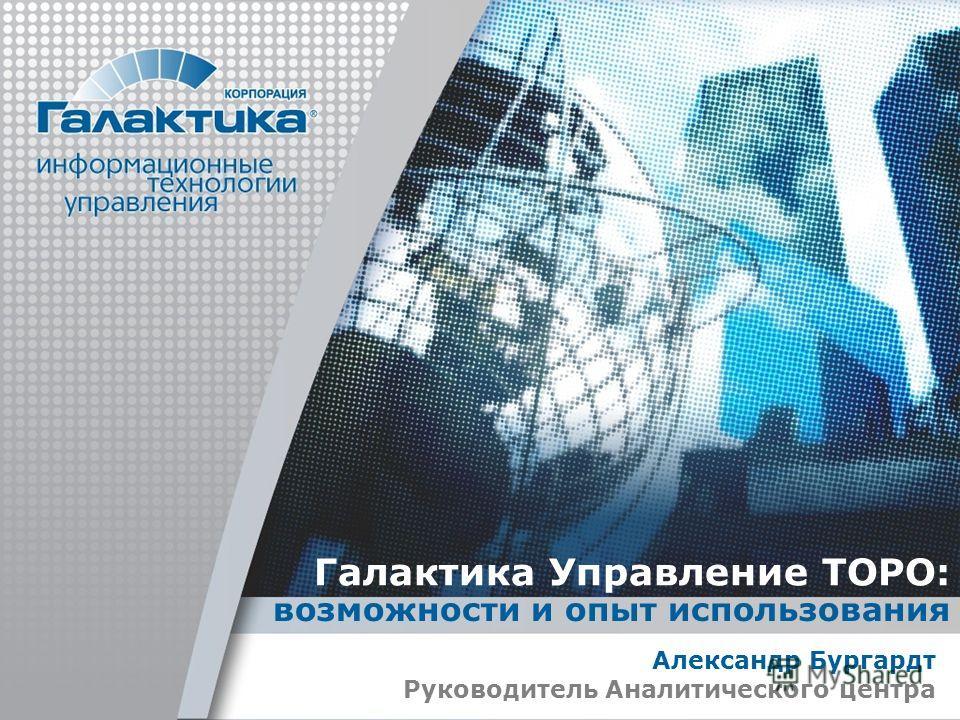 Галактика Управление ТОРО: возможности и опыт использования Александр Бургардт Руководитель Аналитического центра